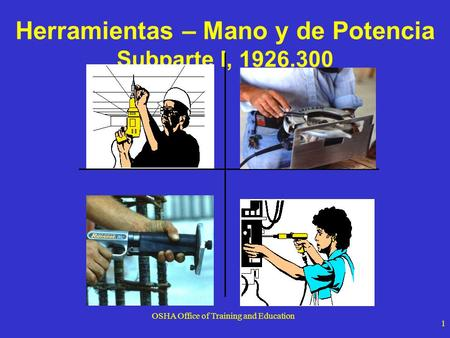 OSHA Office of Training and Education 1 Herramientas – Mano y de Potencia Subparte I, 1926.300.