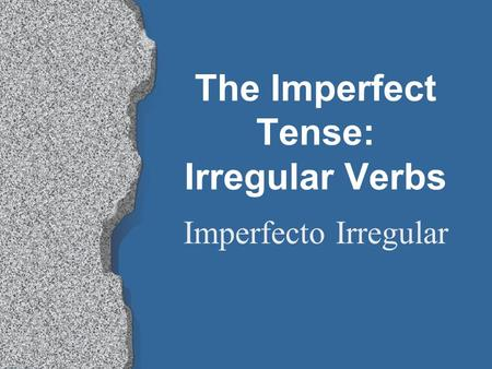 The Imperfect Tense: Irregular Verbs Imperfecto Irregular.