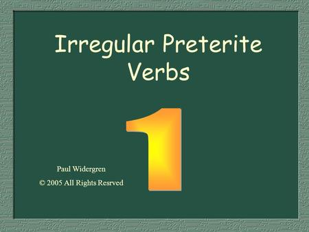 Irregular Preterite Verbs Paul Widergren © 2005 All Rights Resrved.