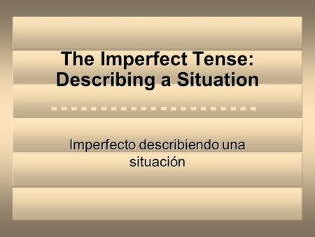 The Imperfect Tense: Describing a Situation Imperfecto describiendo una situación.