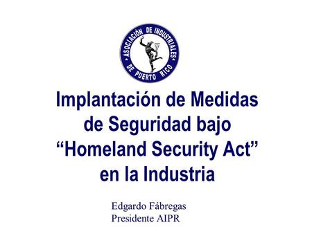 Implantación de Medidas de Seguridad bajo Homeland Security Act en la Industria Edgardo Fábregas Presidente AIPR.