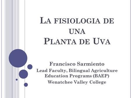 L A FISIOLOGIA DE UNA P LANTA DE U VA Francisco Sarmiento Lead Faculty, Bilingual Agriculture Education Programs (BAEP) Wenatchee Valley College.