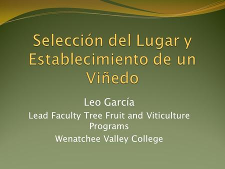 Leo García Lead Faculty Tree Fruit and Viticulture Programs Wenatchee Valley College.