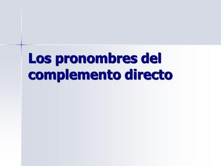 Los pronombres del complemento directo. Los complementos directos Direct object NOUNS can be replaced by Direct object PRONOUNS To find the DO Noun in.