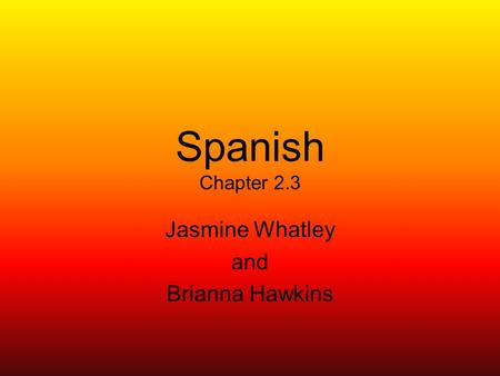 Spanish Chapter 2.3 Jasmine Whatley and Brianna Hawkins.