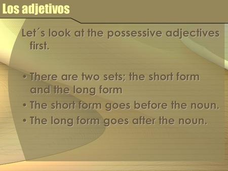 Los adjetivos Let´s look at the possessive adjectives first. There are two sets; the short form and the long form There are two sets; the short form and.