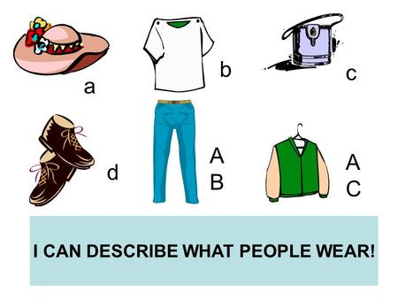 I CAN DESCRIBE WHAT PEOPLE WEAR! a b c d ABAB ACAC.