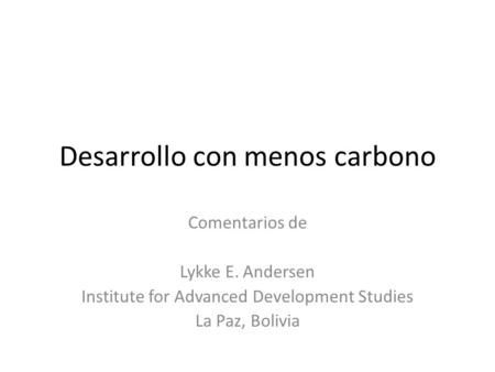 Desarrollo con menos carbono Comentarios de Lykke E. Andersen Institute for Advanced Development Studies La Paz, Bolivia.