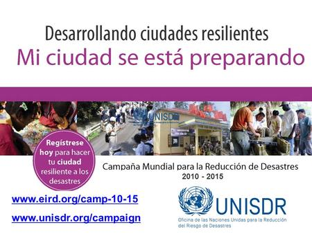 Www.eird.org/camp-10-15 www.unisdr.org/campaign 2010 - 2015 The campaign is aimed at reaching at least thousand cities to sign-up to the ten campaign essentials.