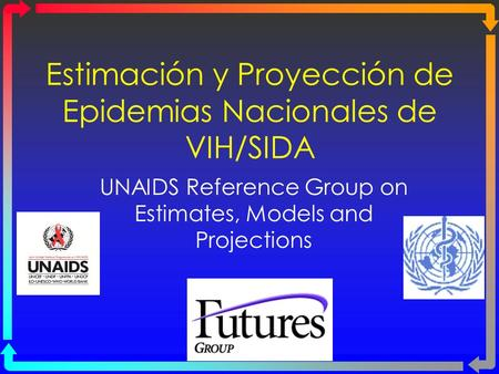 Estimación y Proyección de Epidemias Nacionales de VIH/SIDA UNAIDS Reference Group on Estimates, Models and Projections.