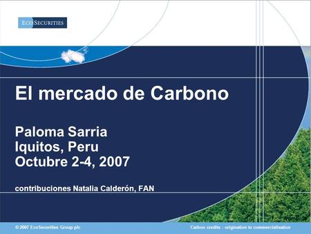 Carbon credits - origination to commercialisation© 2007 EcoSecurities Group plc El mercado de Carbono Paloma Sarria Iquitos, Peru Octubre 2-4, 2007 contribuciones.