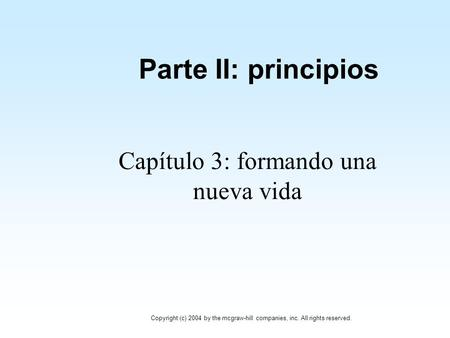 Parte II: principios Capítulo 3: formando una nueva vida Copyright (c) 2004 by the mcgraw-hill companies, inc. All rights reserved.