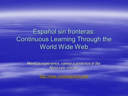 Español sin fronteras: Continuous Learning Through the World Wide Web Mientras esperamos, vamos a ponernos al día. Abrid este vínculo: