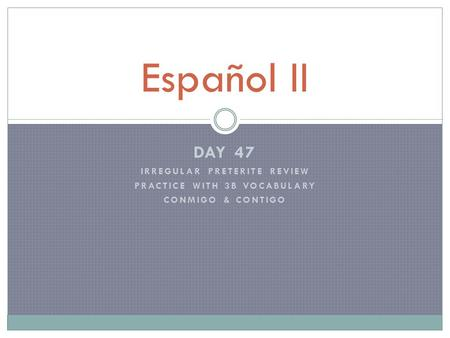 DAY 47 IRREGULAR PRETERITE REVIEW PRACTICE WITH 3B VOCABULARY CONMIGO & CONTIGO Español II.
