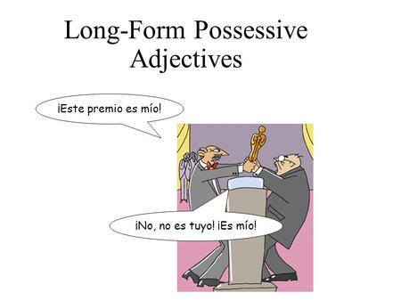 Long-Form Possessive Adjectives ¡Este premio es mío! ¡No, no es tuyo! ¡Es mío!