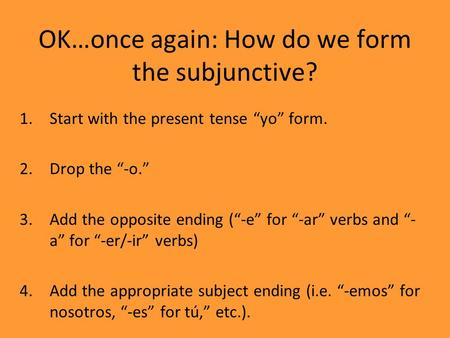 "OK…once again: How do we form the subjunctive? 1.Start with the present tense ""yo"" form. 2.Drop the ""-o."" 3.Add the opposite ending (""-e"" for ""-ar"" verbs."