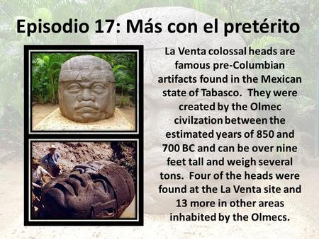 Episodio 17: Más con el pretérito La Venta colossal heads are famous pre-Columbian artifacts found in the Mexican state of Tabasco. They were created by.