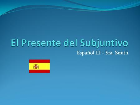 "Español III – Sra. Smith. El Subjuntivo is necessary if there is a main clause and dependent clause ""que"" is used to connect clauses (except tal vez and."