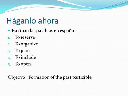 Háganlo ahora Escriban las palabras en español: 1. To reserve 2. To organize 3. To plan 4. To include 5. To open Objetivo: Formation of the past participle.