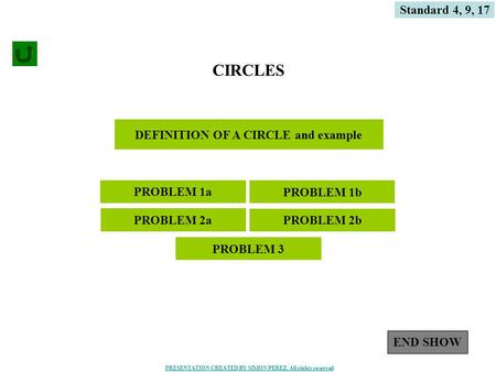 1 DEFINITION OF A CIRCLE and example CIRCLES PROBLEM 1a PROBLEM 2a Standard 4, 9, 17 PROBLEM 1b PROBLEM 2b PROBLEM 3 END SHOW PRESENTATION CREATED BY SIMON.