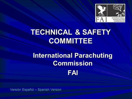 TECHNICAL & SAFETY COMMITTEE International Parachuting Commission FAI Versión Español – Spanish Version.