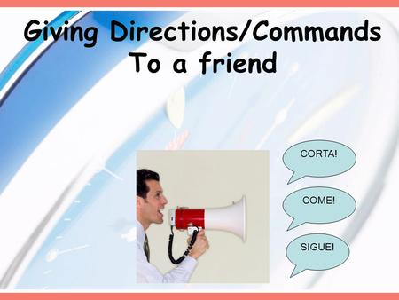 Giving Directions/Commands To a friend CORTA! SIGUE! COME!
