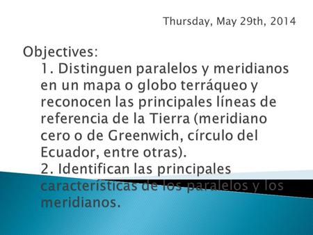 Thursday, May 29th, 2014 Objectives: 1. Distinguen paralelos y meridianos en un mapa o globo terráqueo y reconocen las principales líneas de referencia.