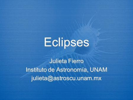 Eclipses Julieta Fierro Instituto de Astronomía, UNAM Julieta Fierro Instituto de Astronomía, UNAM