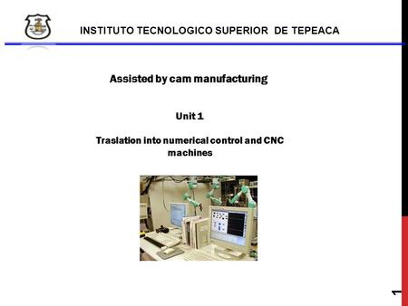 INSTITUTO TECNOLOGICO SUPERIOR DE TEPEACA Assisted by cam manufacturing Unit 1 Traslation into numerical control and CNC machines 1.