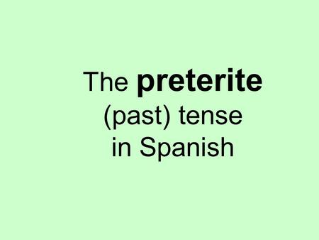 The preterite (past) tense in Spanish. What is the preterite tense? The preterite tense in Spanish is one of two past tenses. We will learn the other.