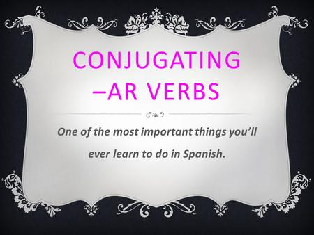CONJUGATING –AR VERBS One of the most important things you'll ever learn to do in Spanish.