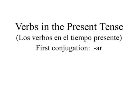 Verbs in the Present Tense (Los verbos en el tiempo presente) First conjugation: -ar.