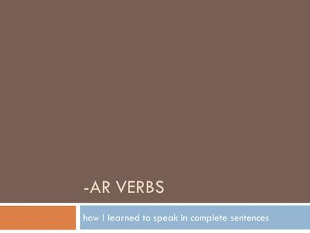 -AR VERBS how I learned to speak in complete sentences.
