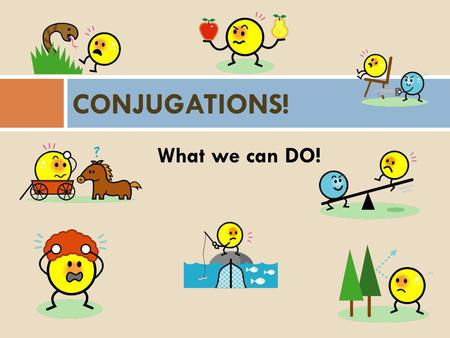What we can DO! CONJUGATIONS! Conjugating  -con·ju·gate (k ŏ n'j ə -g ā t') v. con·ju·gat·ed, con·ju·gat·ing, con·ju·gates To inflect (a verb) in its.