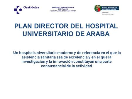PLAN DIRECTOR DEL HOSPITAL UNIVERSITARIO DE ARABA Un hospital universitario moderno y de referencia en el que la asistencia sanitaria sea de excelencia.
