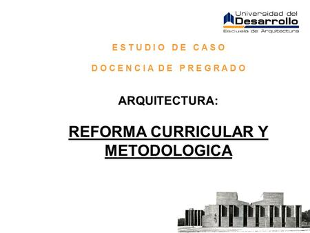 E S T U D I O D E C A S O D O C E N C I A D E P R E G R A D O ARQUITECTURA: REFORMA CURRICULAR Y METODOLOGICA.