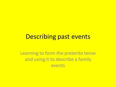 Describing past events Learning to form the preterite tense and using it to describe a family events.