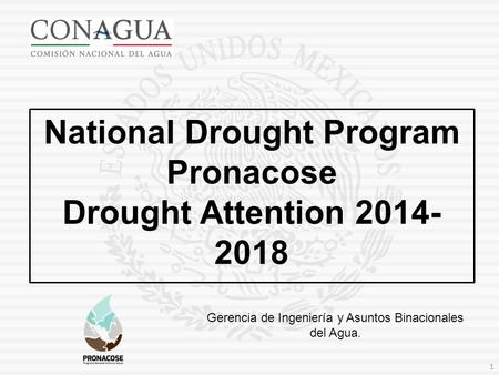Gerencia de Ingeniería y Asuntos Binacionales del Agua. National Drought Program Pronacose Drought Attention 2014- 2018 1.