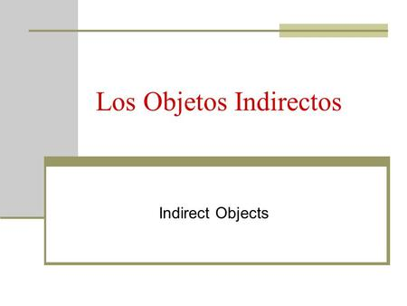 "Los Objetos Indirectos Indirect Objects. Review: El Objeto Directo A direct object answers the question ""who"" or ""what"" about the verb Yo escribo un poema."