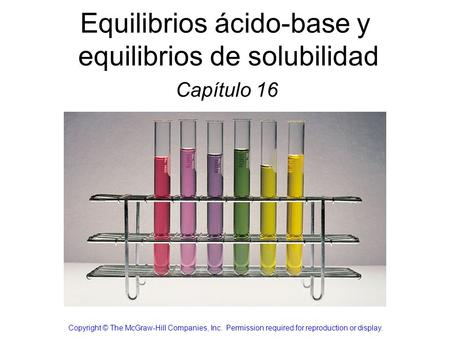 Equilibrios ácido-base y equilibrios de solubilidad Capítulo 16 Copyright © The McGraw-Hill Companies, Inc. Permission required for reproduction or display.