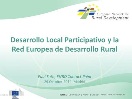 Desarrollo Local Participativo y la Red Europea de Desarrollo Rural Paul Soto, ENRD Contact Point 29 October 2014, Madrid.