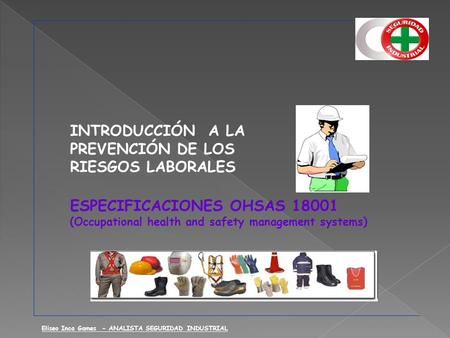 INTRODUCCIÓN A LA PREVENCIÓN DE LOS RIESGOS LABORALES ESPECIFICACIONES OHSAS 18001 (Occupational health and safety management systems) Eliseo Inca Games.