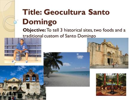Title: Geocultura Santo Domingo Objective: To tell 3 historical sites, two foods and a traditional custom of Santo Domingo.