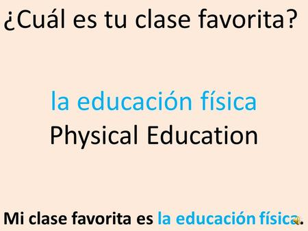 ¿Cuál es tu clase favorita? Mi clase favorita es la educación física. la educación física Physical Education.