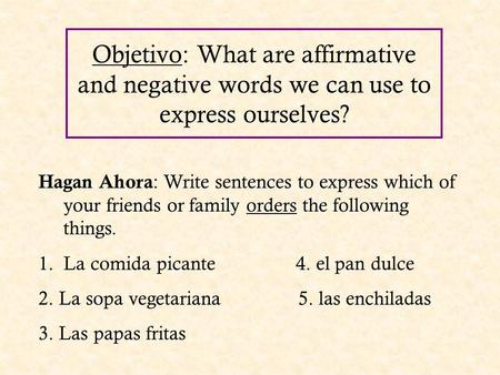 Objetivo: What are affirmative and negative words we can use to express ourselves? Hagan Ahora : Write sentences to express which of your friends or family.