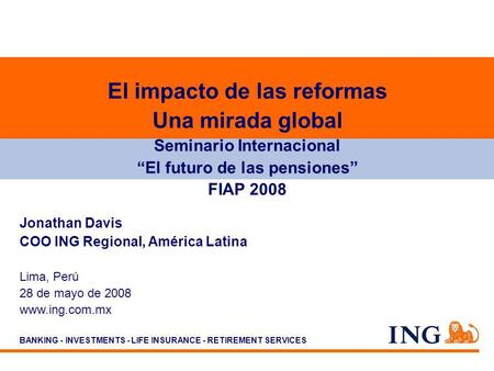 BANKING - INVESTMENTS - LIFE INSURANCE - RETIREMENT SERVICES Jonathan Davis COO ING Regional, América Latina Lima, Perú 28 de mayo de 2008 www.ing.com.mx.