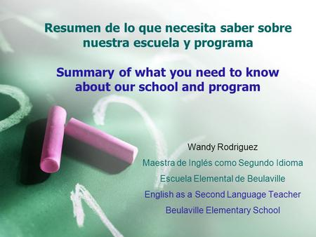 Resumen de lo que necesita saber sobre nuestra escuela y programa Summary of what you need to know about our school and program Wandy Rodriguez Maestra.