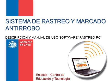 "SISTEMA DE RASTREO Y MARCADO ANTIRROBO DESCRIPCIÓN Y MANUAL DE USO SOFTWARE ""RASTREO PC"" Enlaces - Centro de Educación y Tecnología."