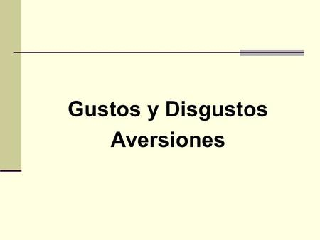 Gustos y Disgustos Aversiones. Practica: Translate the following verbs (activities) into Spanish 1. To listen to music 2. To rest 3. To read a book 4.