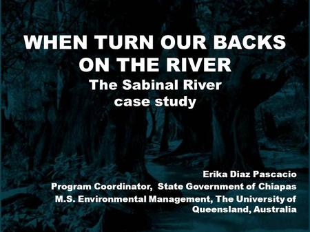 WHEN TURN OUR BACKS ON THE RIVER The Sabinal River case study Erika Diaz Pascacio Program Coordinator, State Government of Chiapas M.S. Environmental Management,